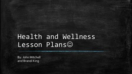 Health and Wellness Lesson Plans By: John Mitchell and Brandi King.