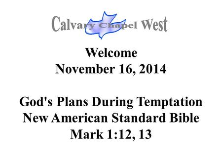 Welcome November 16, 2014 God's Plans During Temptation New American Standard Bible Mark 1:12, 13.