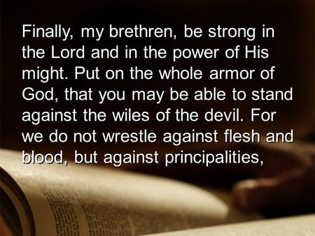 Finally, my brethren, be strong in the Lord and in the power of His might. Put on the whole armor of God, that you may be able to stand against the wiles.