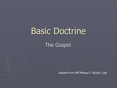 Basic Doctrine The Gospel Adapted from Will Metzger's Tell the Truth.