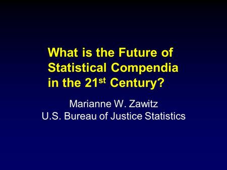 What is the Future of Statistical Compendia in the 21 st Century? Marianne W. Zawitz U.S. Bureau of Justice Statistics.