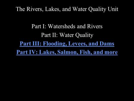 The Rivers, Lakes, and Water Quality Unit Part I: Watersheds and Rivers Part II: Water Quality Part III: Flooding, Levees, and Dams Part IV: Lakes, Salmon,