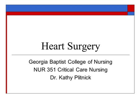 Heart Surgery Georgia Baptist College of Nursing NUR 351 Critical Care Nursing Dr. Kathy Plitnick.