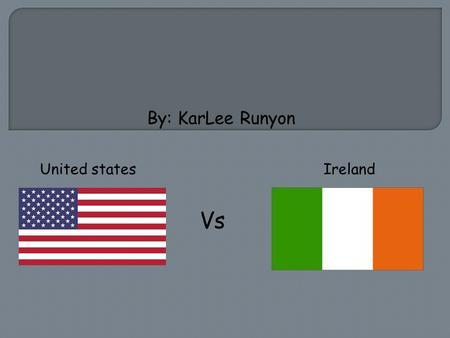 United states Ireland Vs By: KarLee Runyon. Barack Obama (United States)  The typical length of a presidential term is four years.  A president can.