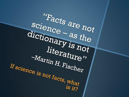 """Facts are not science – as the dictionary is not literature"" –Martin H. Fischer If science is not facts, what is it?"