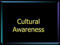 Cultural Awareness. Rationale Interact with people with different cultural backgrounds Understand –Acceptable behavior –Offensive gestures –terms.