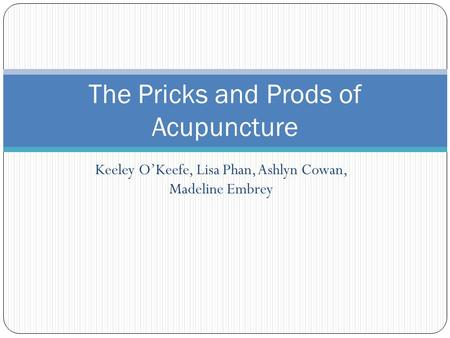 Keeley O'Keefe, Lisa Phan, Ashlyn Cowan, Madeline Embrey The Pricks and Prods of Acupuncture.