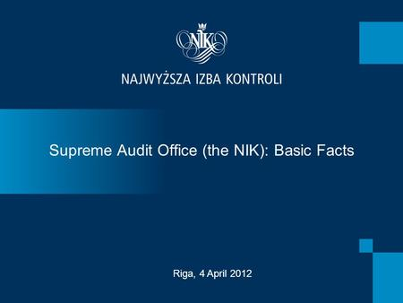 Supreme Audit Office (the NIK): Basic Facts Riga, 4 April 2012.