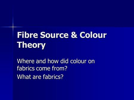 Fibre Source & Colour Theory Where and how did colour on fabrics come from? What are fabrics?
