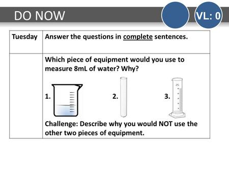 TuesdayAnswer the questions in complete sentences. Which piece of equipment would you use to measure 8mL of water? Why? 1. 2. 3. Challenge: Describe why.