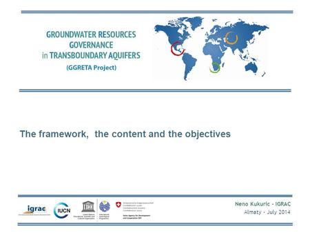 Neno Kukuric - IGRAC Almaty - July 2014 The framework, the content and the objectives.