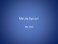 Metric System Ms. Kim. Metric System Developed by the French in the late 1700's. Based on powers of ten, so it is very easy to use. Used by almost every.