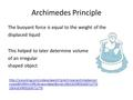 Archimedes Principle The buoyant force is equal to the weight of the displaced liquid This helped to later determine volume of an irregular shaped object.