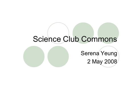Science Club Commons Serena Yeung 2 May 2008. What is Science Club Commons? A central information and resource-sharing site for high school students running.
