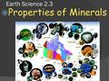 Earth Science 2.3  Properties of Minerals. Properties Minerals  As you can see from the illustration at right, minerals occur in many different shapes.