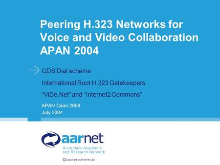 "© Copyright AARNet Pty Ltd Peering H.323 Networks for Voice and Video Collaboration APAN 2004 GDS Dial scheme International Root H.323 Gatekeepers ""ViDe.Net"""
