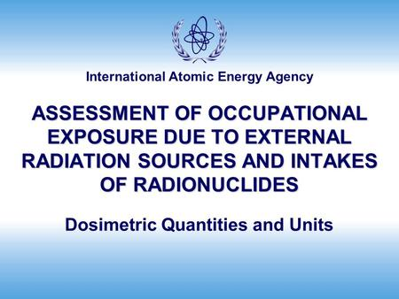 International Atomic Energy Agency ASSESSMENT OF OCCUPATIONAL EXPOSURE DUE TO EXTERNAL RADIATION SOURCES AND INTAKES OF RADIONUCLIDES Dosimetric Quantities.