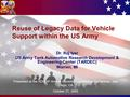 Reuse of Legacy Data for Vehicle Support within the US Army Dr. Raj Iyer US Army Tank Automotive Research Development & Engineering Center (TARDEC) Warren,