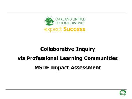 - 0 - Collaborative Inquiry via Professional Learning Communities MSDF Impact Assessment.