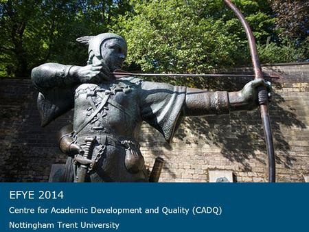 EFYE 2014 Centre for Academic Development and Quality (CADQ) Nottingham Trent University.