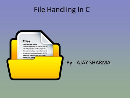 File Handling In C By - AJAY SHARMA. We will learn about- FFile/Stream TText vs Binary Files FFILE Structure DDisk I/O function OOperations.