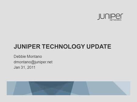 JUNIPER TECHNOLOGY UPDATE Debbie Montano Jan 31, 2011.