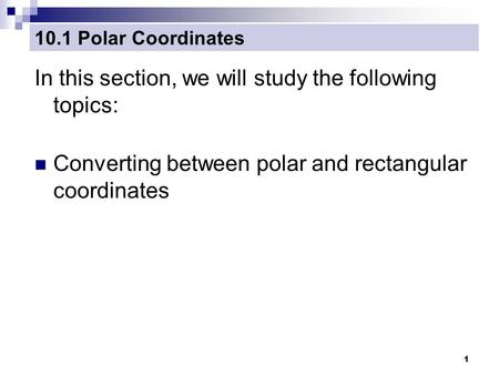 1 10.1 Polar Coordinates In this section, we will study the following topics: Converting between polar and rectangular coordinates.