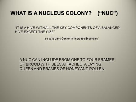 "WHAT IS A NUCLEUS COLONY? (""NUC"") ""IT IS A HIVE WITH ALL THE KEY COMPONENTS OF A BALANCED HIVE EXCEPT THE SIZE"" so says Larry Connor in ""Increase Essentials"""