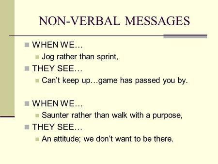 NON-VERBAL MESSAGES WHEN WE… Jog rather than sprint, THEY SEE… Can't keep up…game has passed you by. WHEN WE… Saunter rather than walk with a purpose,