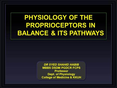 DR SYED SHAHID HABIB MBBS DSDM PGDCR FCPS Professor Dept. of Physiology College of Medicine & KKUH PHYSIOLOGY OF THE PROPRIOCEPTORS IN BALANCE & ITS PATHWAYS.