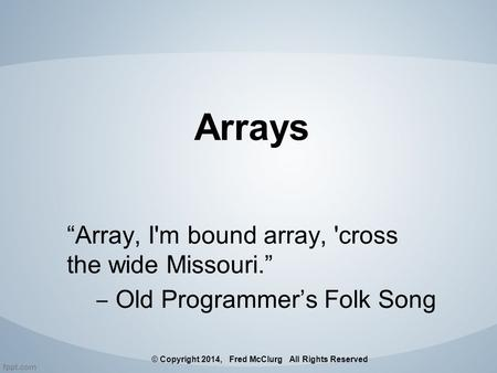"Arrays ""Array, I'm bound array, 'cross the wide Missouri."" ‒ Old Programmer's Folk Song © Copyright 2014, Fred McClurg All Rights Reserved."