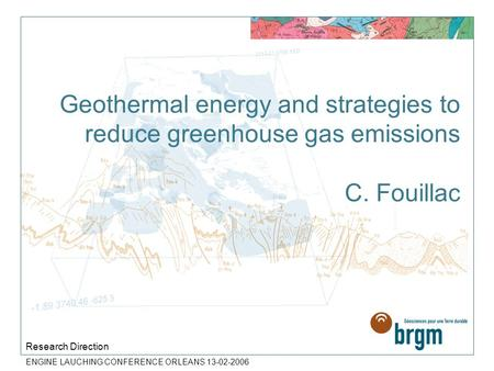 ENGINE LAUCHING CONFERENCE ORLEANS 13-02-2006 Geothermal energy and strategies to reduce greenhouse gas emissions C. Fouillac Research Direction.