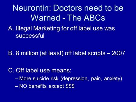 Neurontin: Doctors need to be Warned - The ABCs A.Illegal Marketing for off label use was successful B.8 million (at least) off label scripts – 2007 C.Off.
