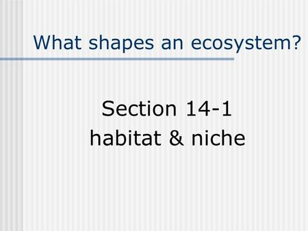 What shapes an ecosystem? Section 14-1 habitat & niche.