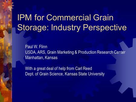 IPM for Commercial Grain Storage: Industry Perspective Paul W. Flinn USDA, ARS, Grain Marketing & Production Research Center Manhattan, Kansas With a.