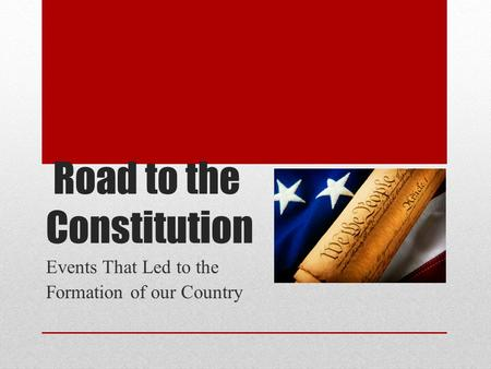 Road to the Constitution Events That Led to the Formation of our Country.