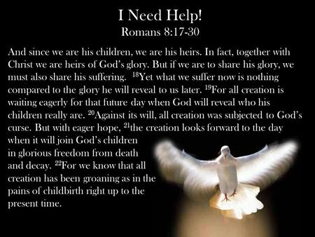 I Need Help! Romans 8:17-30 And since we are his children, we are his heirs. In fact, together with Christ we are heirs of God's glory. But if we are to.