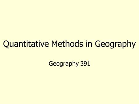 Quantitative Methods in Geography Geography 391. Introductions and Questions What (and when) was the last math class you had? Have you had statistics.