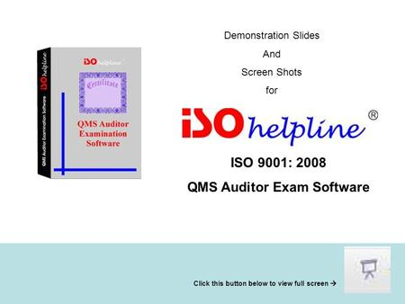 Demonstration Slides And Screen Shots for ISO 9001: 2008 QMS Auditor Exam Software Click this button below to view full screen 