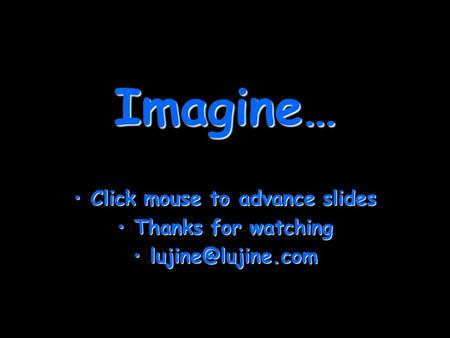 Imagine… Click mouse to advance slidesClick mouse to advance slides Thanks for watchingThanks for watching