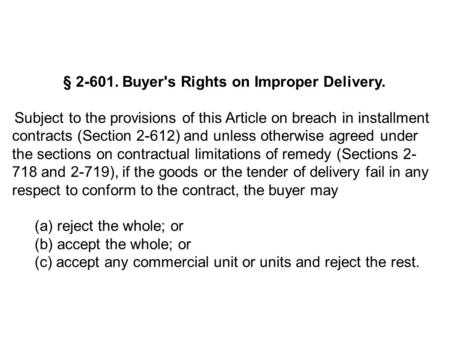 § 2-601. Buyer's Rights on Improper Delivery. Subject to the provisions of this Article on breach in installment contracts (Section 2-612) and unless otherwise.