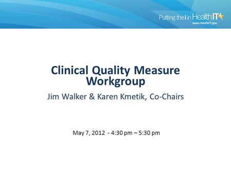 Workgroup Clinical Quality Measure Workgroup Jim Walker & Karen Kmetik, Co-Chairs May 7, 2012 - 4:30 pm – 5:30 pm.
