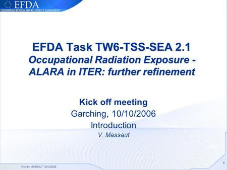 Vincent MASSAUT 10/10/2006 1 EFDA Task TW6-TSS-SEA 2.1 Occupational Radiation Exposure - ALARA in ITER: further refinement Kick off meeting Garching, 10/10/2006.