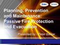 Planning, Prevention and Maintenance: Passive Fire Protection and Evacuation Presented by - Peter Barker.