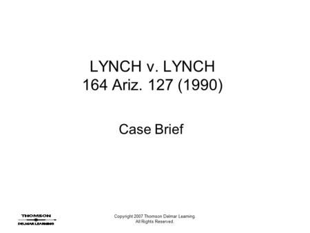 Copyright 2007 Thomson Delmar Learning. All Rights Reserved. LYNCH v. LYNCH 164 Ariz. 127 (1990) Case Brief.