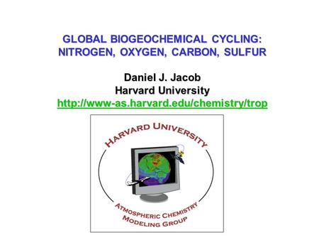 GLOBAL BIOGEOCHEMICAL CYCLING: NITROGEN, OXYGEN, CARBON, SULFUR Daniel J. Jacob Harvard University