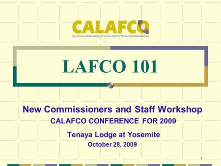 1 LAFCO 101 New Commissioners and Staff Workshop CALAFCO CONFERENCE FOR 2009 Tenaya Lodge at Yosemite October 28, 2009.