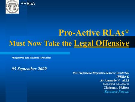 Pro-Active RLAs* Must Now Take the Legal Offensive *Registered and Licensed Architects 05 September 2009 PRC Professional Regulatory Board of Architecture.