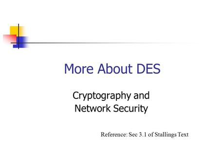 More About DES Cryptography and Network Security Reference: Sec 3.1 of Stallings Text.