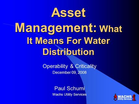 Asset Management: What It Means For Water Distribution Operability & Criticality December 09, 2008 Paul Schumi Wachs Utility Services.
